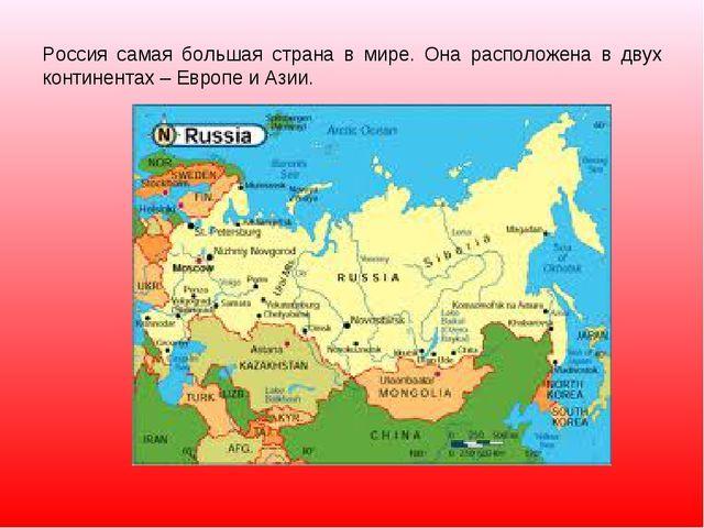Россия самая большая страна в мире. Она расположена в двух континентах – Евро...