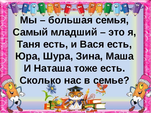 Мы – большая семья, Самый младший – это я, Таня есть, и Вася есть, Юра, Шура,...