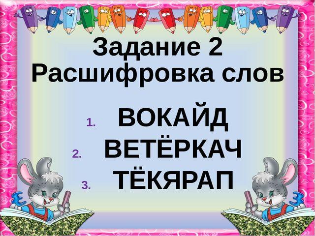 Задание 2 Расшифровка слов ВОКАЙД ВЕТЁРКАЧ ТЁКЯРАП