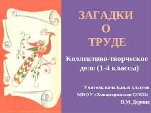 ЗАГАДКИ О ТРУДЕ Коллективо-творческое дело (1-4 классы) Учитель начальных кла