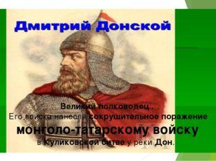 Великий полководец . Его войска нанесли сокрушительное поражение монголо-тат