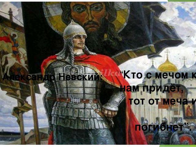 """Александр Невский: """"Кто с мечом к нам придёт, тот от меча и погибнет""""."""