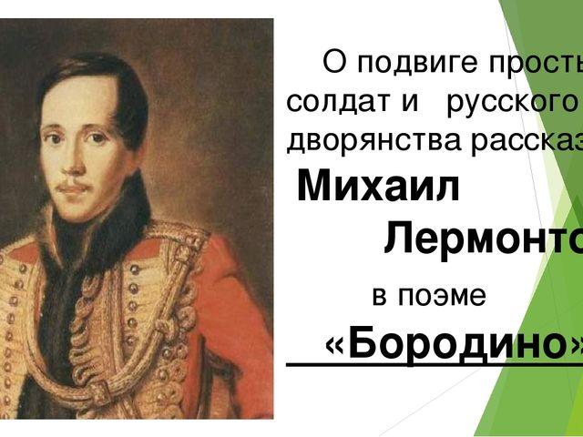 О подвиге простых солдат и русского дворянства рассказал Михаил Лермонтов в...