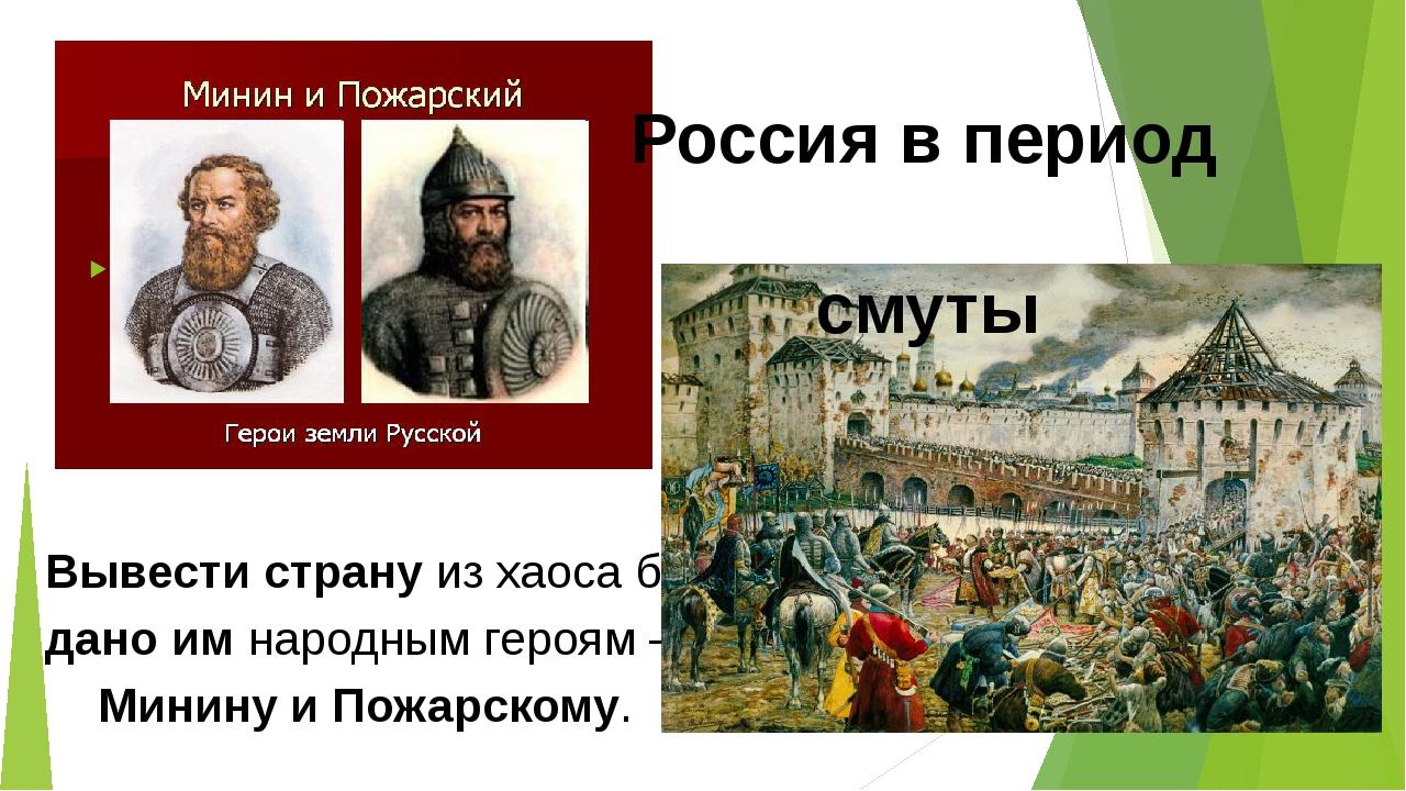 Вывести страну из хаоса было дано им народным героям – Минину и Пожарскому....