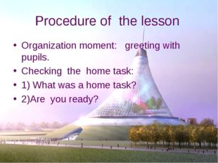 Procedure of the lesson Organization moment: greeting with pupils. Checking t