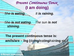 Present Continuous Tense (I am doing) She is eating. It is raining. She is no