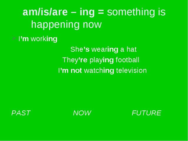 am/is/are – ing = something is happening now I'm working She's wearing a hat...