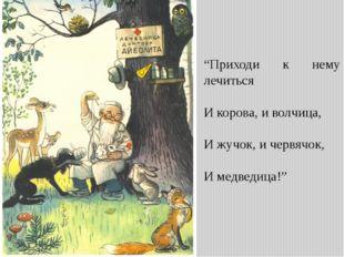 """""""Приходи к нему лечиться И корова, и волчица, И жучок, и червячок, И медведиц"""