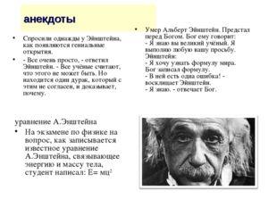 анекдоты Спросили однажды у Эйнштейна, как появляются гениальные открытия. -