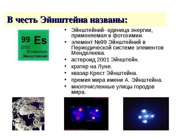 В честь Эйнштейна названы: Эйнштейний- единица энергии, применяемая в фотохим...