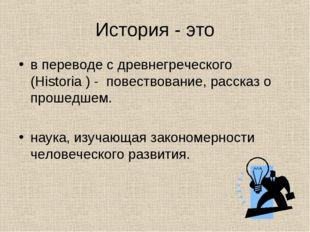История - это в переводе с древнегреческого (Historia ) - повествование, рас