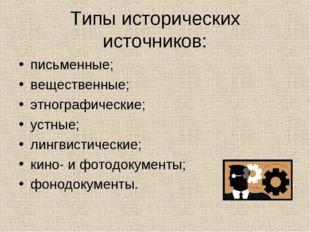 Типы исторических источников: письменные; вещественные; этнографические; устн
