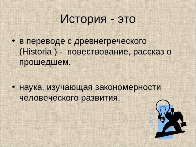 История - это в переводе с древнегреческого (Historia ) - повествование, рас...