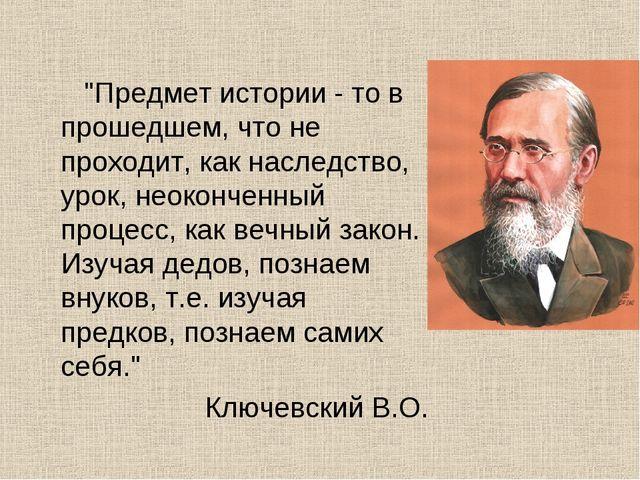 """""""Предмет истории - то в прошедшем, что не проходит, как наследство, урок, не..."""