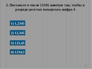 1) 1,2345 2) 12,345 3) 123,45 4) 1234,5 2. Поставьте в числе 12345 запятую та