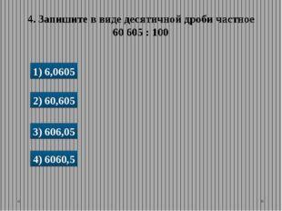 1) 6,0605 2) 60,605 3) 606,05 4) 6060,5 4. Запишите в виде десятичной дроби ч