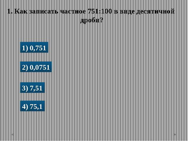 1) 0,751 2) 0,0751 3) 7,51 4) 75,1 1. Как записать частное 751:100 в виде дес...