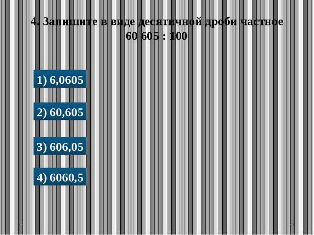 1) 6,0605 2) 60,605 3) 606,05 4) 6060,5 4. Запишите в виде десятичной дроби ч...
