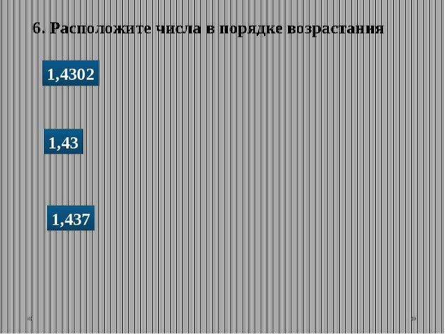 6. Расположите числа в порядке возрастания 1,4302 1,43 1,437