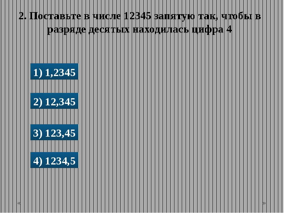1) 1,2345 2) 12,345 3) 123,45 4) 1234,5 2. Поставьте в числе 12345 запятую та...