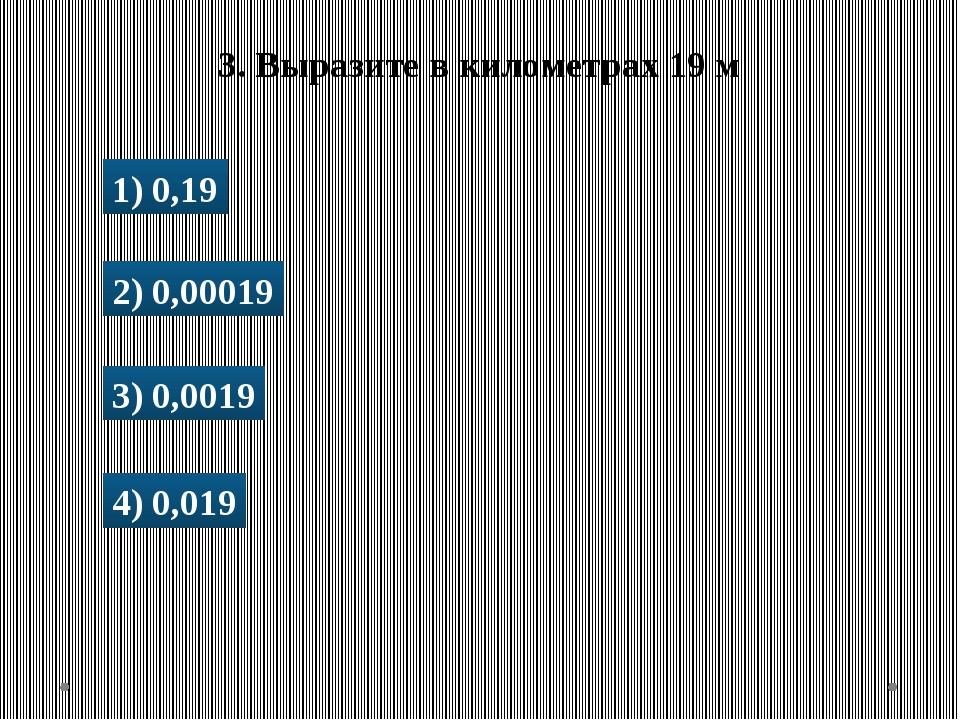 1) 0,19 2) 0,00019 3) 0,0019 4) 0,019 3. Выразите в километрах 19 м