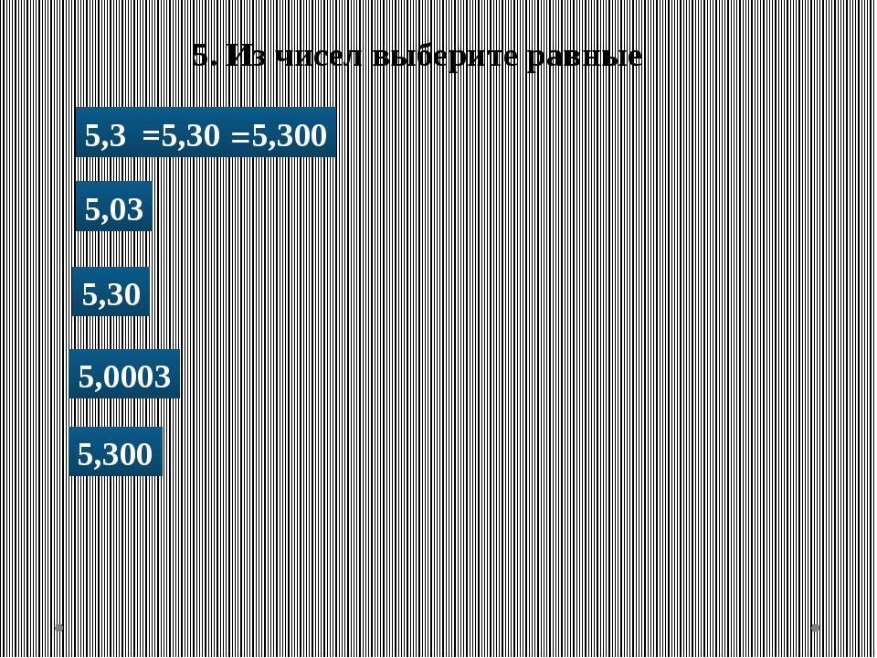 5. Из чисел выберите равные 5,3 5,03 5,30 5,300 5,0003 =5,30 =5,300