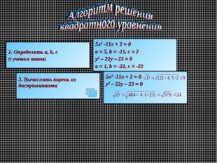 2. Определить a, b, c (с учетом знаков) 5х2 -11х + 2 = 0 a = 5, b = -11, c =
