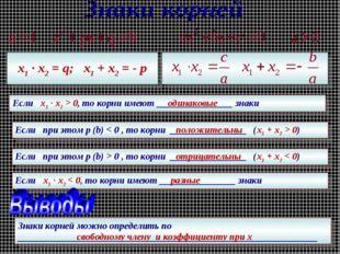 х1 · х2 = q; х1 + х2 = - p Если х1 · х2 > 0, то корни имеют ________________