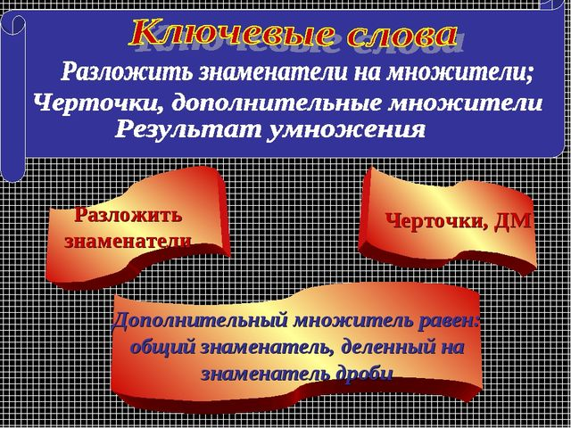 Разложить знаменатели Черточки, ДМ Дополнительный множитель равен: общий знам...