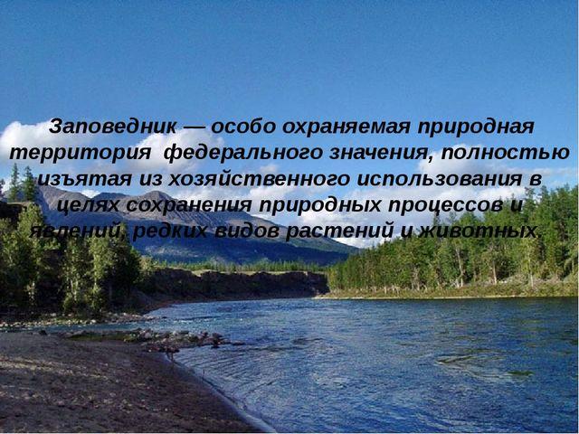 Заповедник— особо охраняемая природная территория федерального значения, по...