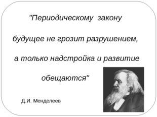 """""""Периодическому закону будущее не грозит разрушением, а только надстройка и р"""