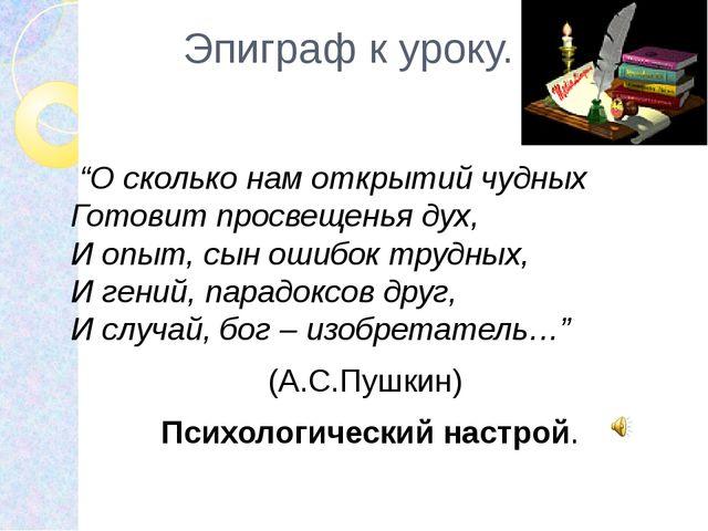 """Эпиграф к уроку. """"О сколько нам открытий чудных Готовит просвещенья дух, И оп..."""