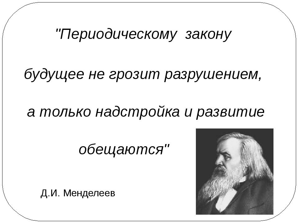 """""""Периодическому закону будущее не грозит разрушением, а только надстройка и р..."""