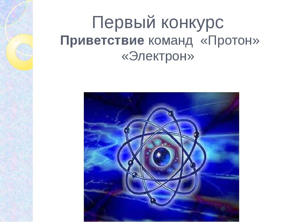 Первый конкурс Приветствие команд «Протон» «Электрон»