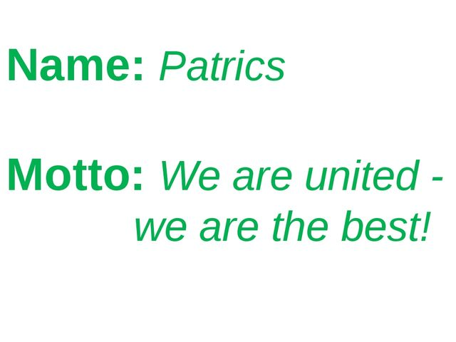 Name: Patrics Motto: We are united - we are the best!
