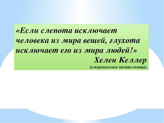 «Если слепота исключает человека из мира вещей, глухота исключает его из мир...