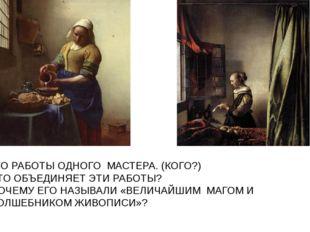 ЭТО РАБОТЫ ОДНОГО МАСТЕРА. (КОГО?) ЧТО ОБЪЕДИНЯЕТ ЭТИ РАБОТЫ? ПОЧЕМУ ЕГО НАЗЫ