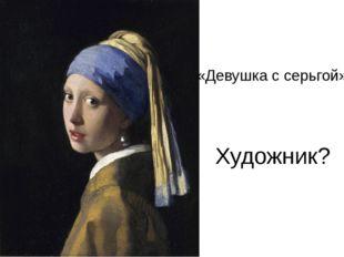 «Девушка с серьгой» Художник?