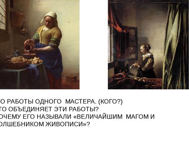 ЭТО РАБОТЫ ОДНОГО МАСТЕРА. (КОГО?) ЧТО ОБЪЕДИНЯЕТ ЭТИ РАБОТЫ? ПОЧЕМУ ЕГО НАЗЫ...