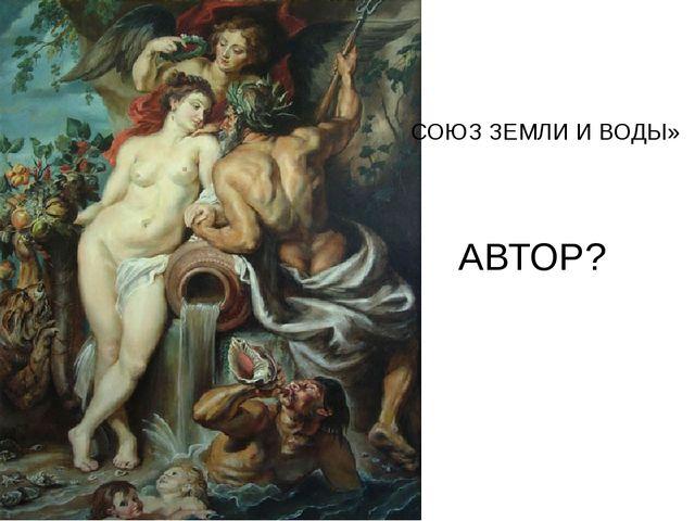 СОЮЗ ЗЕМЛИ И ВОДЫ» АВТОР?