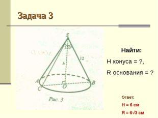 Задача 3 Найти: H конуса = ?, R основания = ? Ответ: H = 6 см R = 63 см