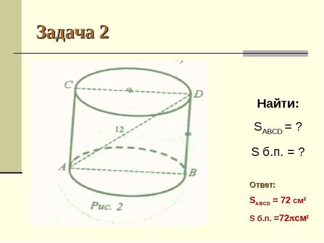 Задача 2 Найти: SABCD = ? S б.п. = ? Ответ: SABCD = 72 см2 S б.п. =72см2