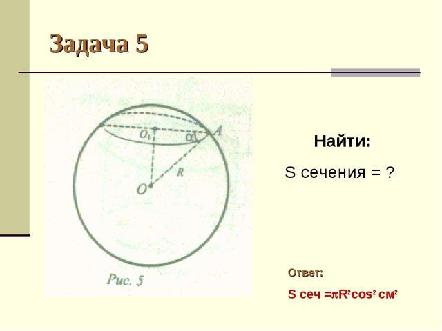 Задача 5 Найти: S сечения = ? Ответ: S сеч =R2cos2 см2