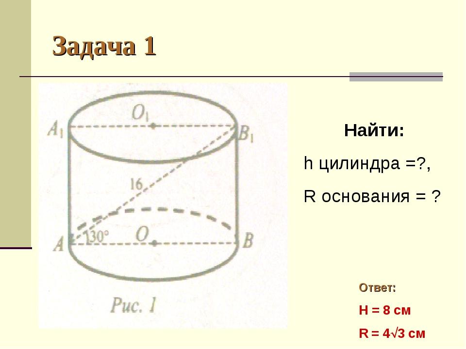 Задача 1 Найти: h цилиндра =?, R основания = ? Ответ: H = 8 см R = 43 см
