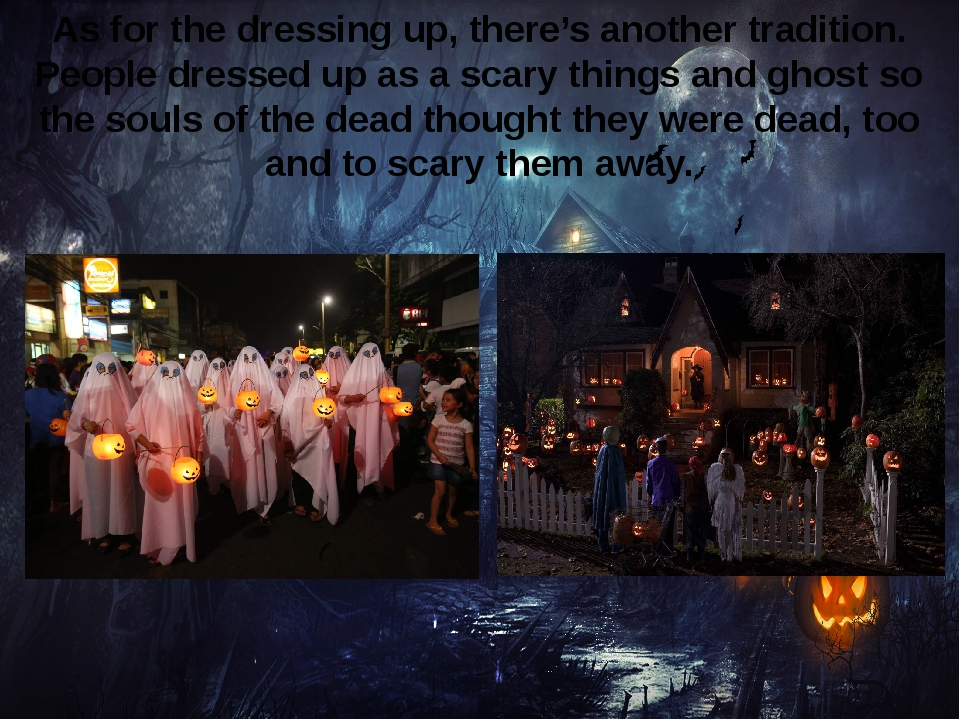 As for the dressing up, there's another tradition. People dressed up as a sca...