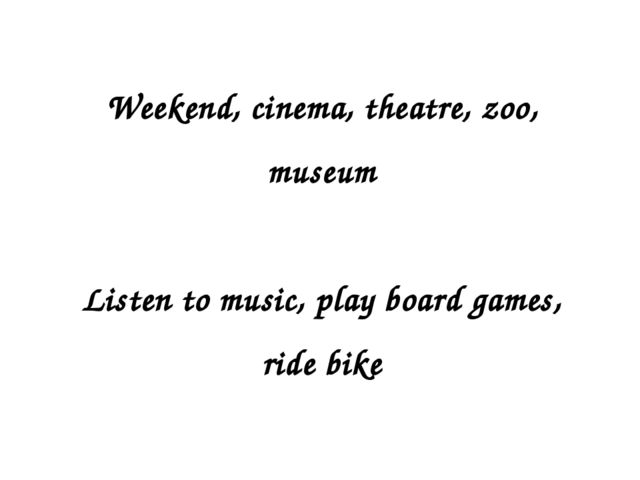 Weekend, cinema, theatre, zoo, museum Listen to music, play board games, ride...