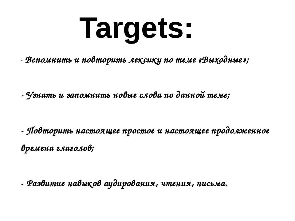 Targets: - Вспомнить и повторить лексику по теме «Выходные»; - Узнать и запом...