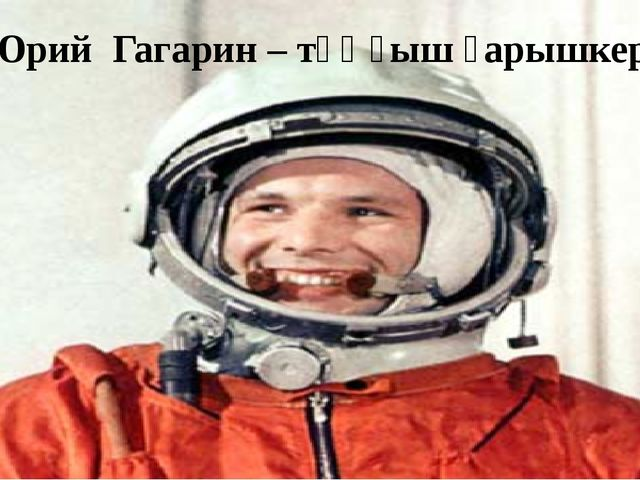 Юрий Гагарин – тұңғыш ғарышкер