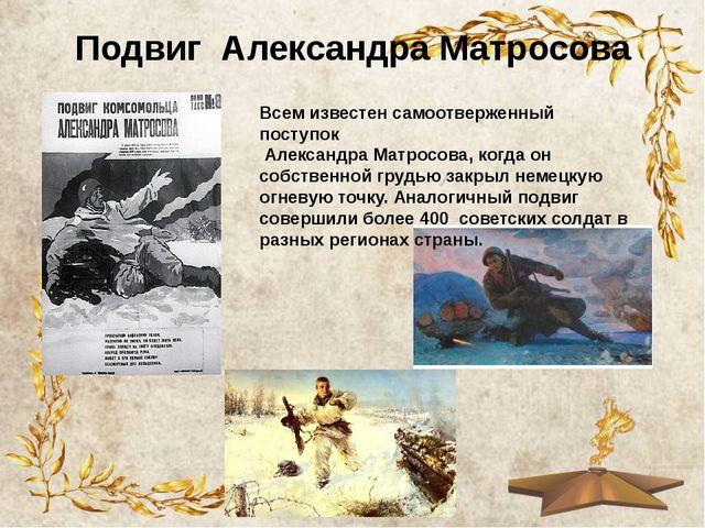 Подвиг Александра Матросова Всем известен самоотверженный поступок Александра...