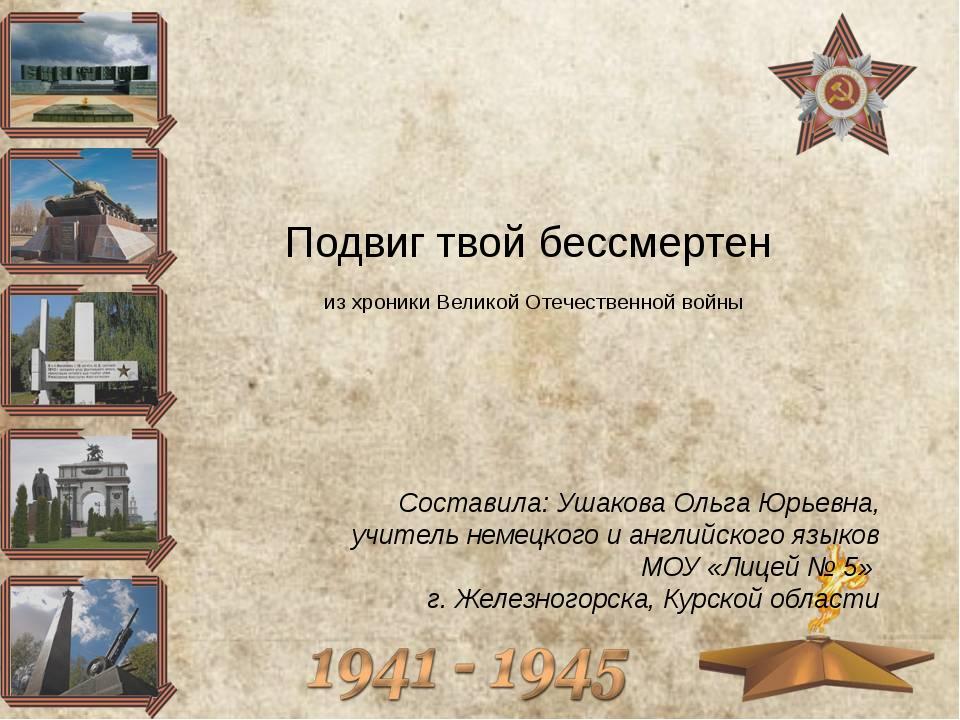 Подвиг твой бессмертен из хроники Великой Отечественной войны Составила: Ушак...